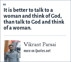Vikrant Parsai: It is better to talk to a woman and think of God, than talk to God and think of a woman.