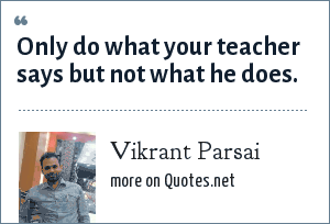 Vikrant Parsai: Only do what your teacher says but not what he does.