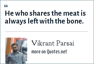 Vikrant Parsai: He who shares the meat is always left with the bone.