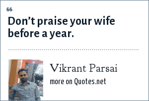 Vikrant Parsai: Don't praise your wife before a year.
