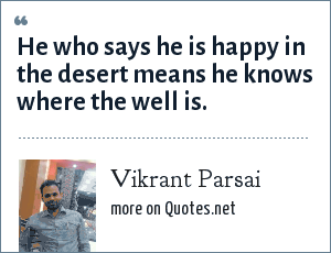 Vikrant Parsai: He who says he is happy in the desert means he knows where the well is.
