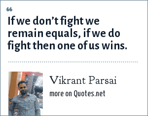 Vikrant Parsai: If we don't fight we remain equals, if we do fight then one of us wins.