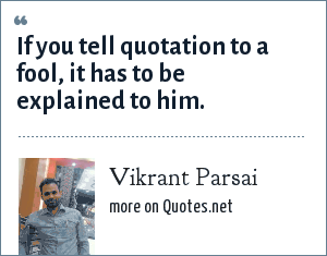Vikrant Parsai: If you tell quotation to a fool, it has to be explained to him.