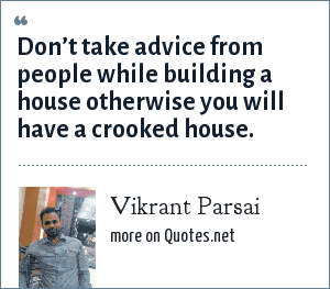 Vikrant Parsai: Don't take advice from people while building a house otherwise you will have a crooked house.