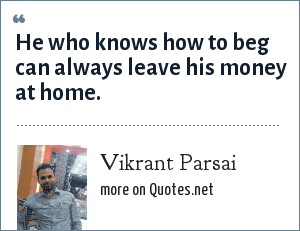Vikrant Parsai: He who knows how to beg can always leave his money at home.
