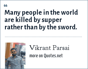 Vikrant Parsai: Many people in the world are killed by supper rather than by the sword.