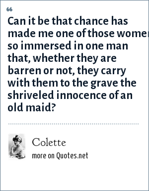 Colette: Can it be that chance has made me one of those women so immersed in one man that, whether they are barren or not, they carry with them to the grave the shriveled innocence of an old maid?