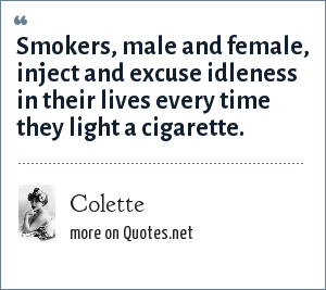 Colette: Smokers, male and female, inject and excuse idleness in their lives every time they light a cigarette.