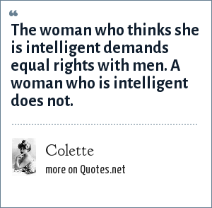 Colette: The woman who thinks she is intelligent demands equal rights with men. A woman who is intelligent does not.