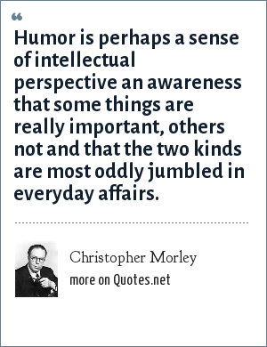 Christopher Morley: Humor is perhaps a sense of intellectual perspective an awareness that some things are really important, others not and that the two kinds are most oddly jumbled in everyday affairs.