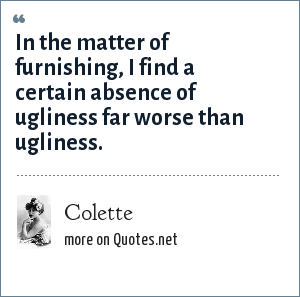Colette: In the matter of furnishing, I find a certain absence of ugliness far worse than ugliness.