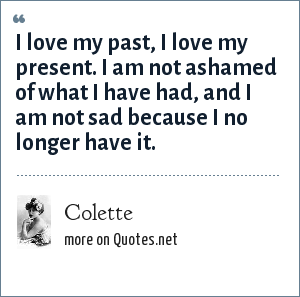 Colette: I love my past, I love my present. I am not ashamed of what I have had, and I am not sad because I no longer have it.