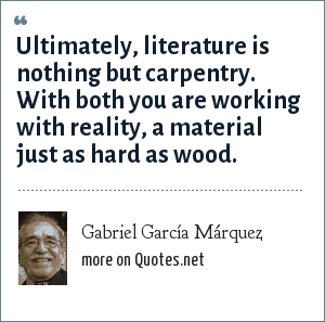 Gabriel García Márquez: Ultimately, literature is nothing but carpentry. With both you are working with reality, a material just as hard as wood.