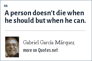 Gabriel García Márquez: A person doesn't die when he should but when he can.