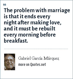 Gabriel García Márquez: The problem with marriage is that it ends every night after making love, and it must be rebuilt every morning before breakfast.