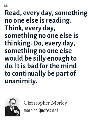 Christopher Morley: Read, every day, something no one else is reading. Think, every day, something no one else is thinking. Do, every day, something no one else would be silly enough to do. It is bad for the mind to continually be part of unanimity.