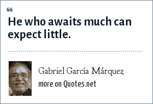 Gabriel García Márquez: He who awaits much can expect little.
