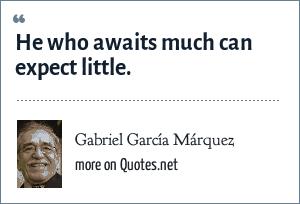 Gabriel García Márquez: He who awaits much can expect little.