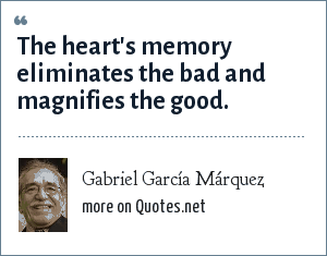 Gabriel García Márquez: The heart's memory eliminates the bad and magnifies the good.