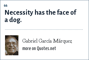 Gabriel García Márquez: Necessity has the face of a dog.