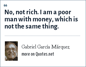 Gabriel García Márquez: No, not rich. I am a poor man with money, which is not the same thing.