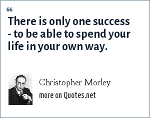 Christopher Morley: There is only one success - to be able to spend your life in your own way.