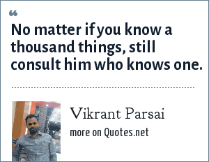 Vikrant Parsai: No matter if you know a thousand things, still consult him who knows one.