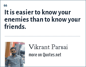 Vikrant Parsai: It is easier to know your enemies than to know your friends.