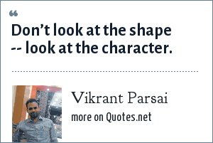 Vikrant Parsai: Don't look at the shape -- look at the character.
