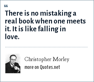 Christopher Morley: There is no mistaking a real book when one meets it. It is like falling in love.