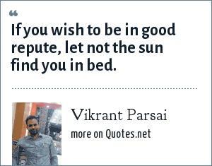 Vikrant Parsai: If you wish to be in good repute, let not the sun find you in bed.