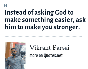 Vikrant Parsai: Instead of asking God to make something easier, ask him to make you stronger.