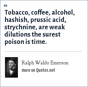 Ralph Waldo Emerson: Tobacco, coffee, alcohol, hashish, prussic acid, strychnine, are weak dilutions the surest poison is time.