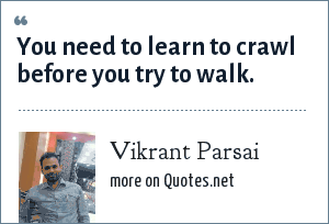 Vikrant Parsai: You need to learn to crawl before you try to walk.
