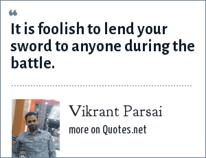 Vikrant Parsai: It is foolish to lend your sword to anyone during the battle.