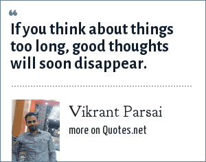 Vikrant Parsai: If you think about things too long, good thoughts will soon disappear.