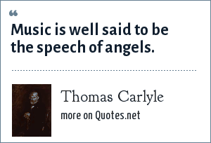 Thomas Carlyle: Music is well said to be the speech of angels.