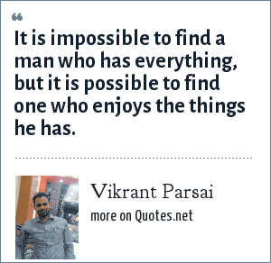 Vikrant Parsai: It is impossible to find a man who has everything, but it is possible to find one who enjoys the things he has.