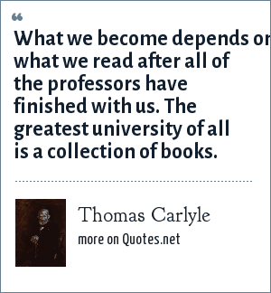 Thomas Carlyle: What we become depends on what we read after all of the professors have finished with us. The greatest university of all is a collection of books.