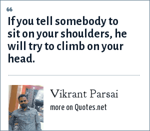 Vikrant Parsai: If you tell somebody to sit on your shoulders, he will try to climb on your head.