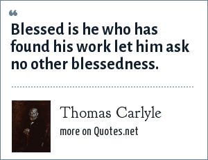Thomas Carlyle: Blessed is he who has found his work let him ask no other blessedness.