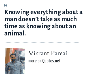 Vikrant Parsai: Knowing everything about a man doesn't take as much time as knowing about an animal.