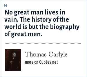 Thomas Carlyle: No great man lives in vain. The history of the world is but the biography of great men.