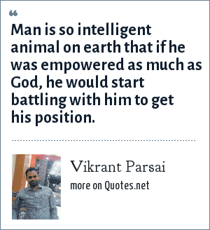 Vikrant Parsai: Man is so intelligent animal on earth that if he was empowered as much as God, he would start battling with him to get his position.
