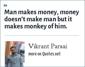 Vikrant Parsai: Man makes money, money doesn't make man but it makes monkey of him.