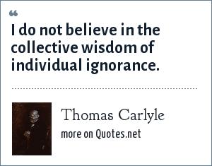 Thomas Carlyle: I do not believe in the collective wisdom of individual ignorance.