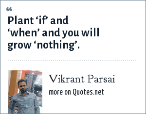 Vikrant Parsai: Plant 'if' and 'when' and you will grow 'nothing'.