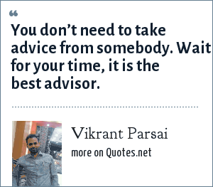 Vikrant Parsai: You don't need to take advice from somebody. Wait for your time, it is the best advisor.