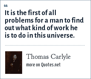 Thomas Carlyle: It is the first of all problems for a man to find out what kind of work he is to do in this universe.
