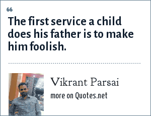 Vikrant Parsai: The first service a child does his father is to make him foolish.